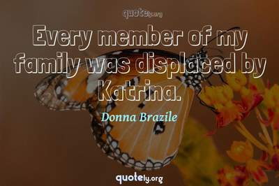 Photo Quote of Every member of my family was displaced by Katrina.