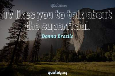Photo Quote of TV likes you to talk about the superficial.