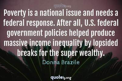 Photo Quote of Poverty is a national issue and needs a federal response. After all, U.S. federal government policies helped produce massive income inequality by lopsided breaks for the super wealthy.