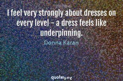 Photo Quote of I feel very strongly about dresses on every level - a dress feels like underpinning.