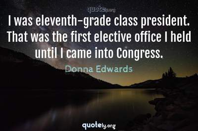 Photo Quote of I was eleventh-grade class president. That was the first elective office I held until I came into Congress.