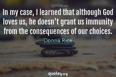 Photo Quote of In my case, I learned that although God loves us, he doesn't grant us immunity from the consequences of our choices.
