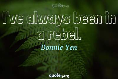 Photo Quote of I've always been in a rebel.