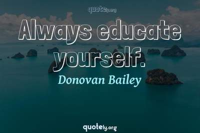 Photo Quote of Always educate yourself.