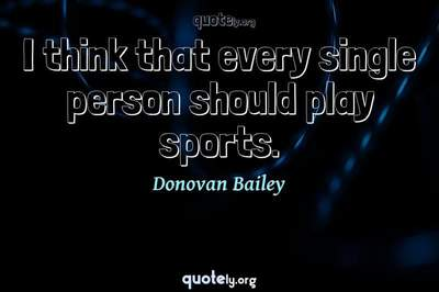 Photo Quote of I think that every single person should play sports.