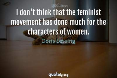Photo Quote of I don't think that the feminist movement has done much for the characters of women.