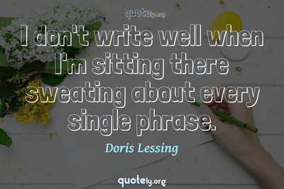 Photo Quote of I don't write well when I'm sitting there sweating about every single phrase.