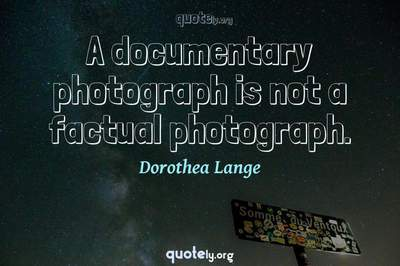 Photo Quote of A documentary photograph is not a factual photograph.