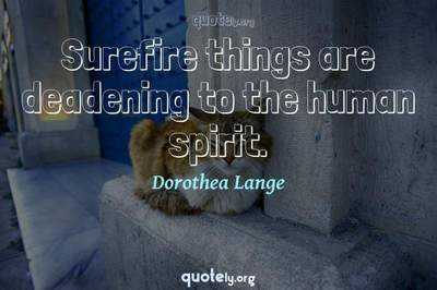 Photo Quote of Surefire things are deadening to the human spirit.