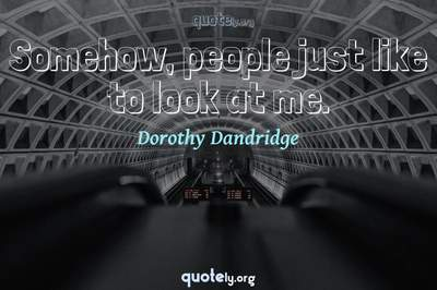 Photo Quote of Somehow, people just like to look at me.