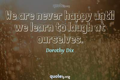 Photo Quote of We are never happy until we learn to laugh at ourselves.