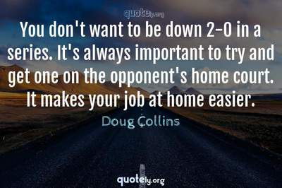 Photo Quote of You don't want to be down 2-0 in a series. It's always important to try and get one on the opponent's home court. It makes your job at home easier.