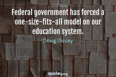 Photo Quote of Federal government has forced a one-size-fits-all model on our education system.