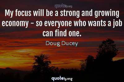 Photo Quote of My focus will be a strong and growing economy - so everyone who wants a job can find one.