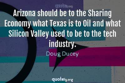 Photo Quote of Arizona should be to the Sharing Economy what Texas is to Oil and what Silicon Valley used to be to the tech industry.
