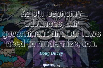 Photo Quote of As our economy advances, our government and our laws need to modernize, too.