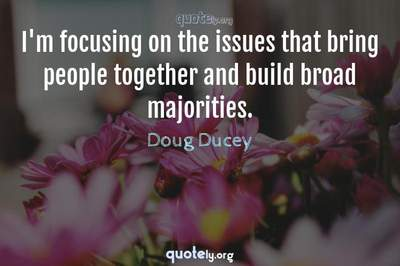 Photo Quote of I'm focusing on the issues that bring people together and build broad majorities.