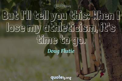 Photo Quote of But I'll tell you this: When I lose my athleticism, it's time to go.