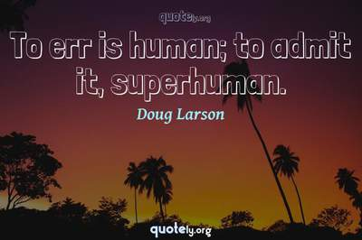 Photo Quote of To err is human; to admit it, superhuman.