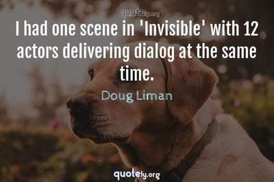 Photo Quote of I had one scene in 'Invisible' with 12 actors delivering dialog at the same time.