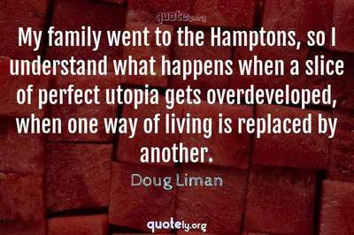 Photo Quote of My family went to the Hamptons, so I understand what happens when a slice of perfect utopia gets overdeveloped, when one way of living is replaced by another.