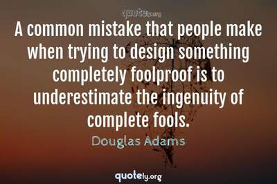 Photo Quote of A common mistake that people make when trying to design something completely foolproof is to underestimate the ingenuity of complete fools.
