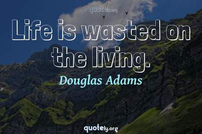 Photo Quote of Life is wasted on the living.