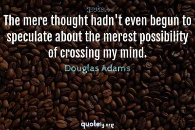 Photo Quote of The mere thought hadn't even begun to speculate about the merest possibility of crossing my mind.