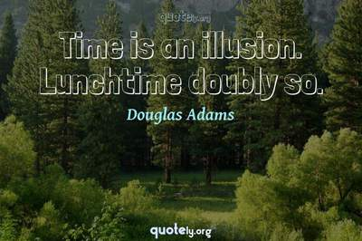 Photo Quote of Time is an illusion. Lunchtime doubly so.