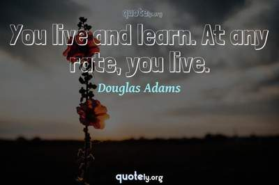 Photo Quote of You live and learn. At any rate, you live.