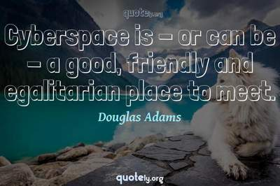 Photo Quote of Cyberspace is - or can be - a good, friendly and egalitarian place to meet.