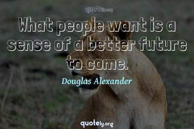 Photo Quote of What people want is a sense of a better future to come.