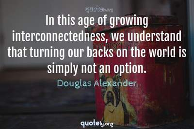 Photo Quote of In this age of growing interconnectedness, we understand that turning our backs on the world is simply not an option.
