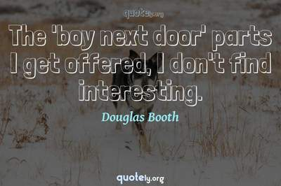 Photo Quote of The 'boy next door' parts I get offered, I don't find interesting.