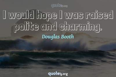 Photo Quote of I would hope I was raised polite and charming.