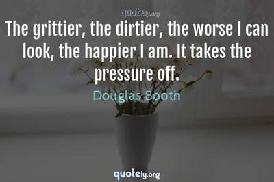 Photo Quote of The grittier, the dirtier, the worse I can look, the happier I am. It takes the pressure off.