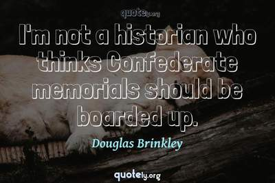 Photo Quote of I'm not a historian who thinks Confederate memorials should be boarded up.