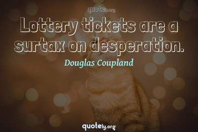 Photo Quote of Lottery tickets are a surtax on desperation.
