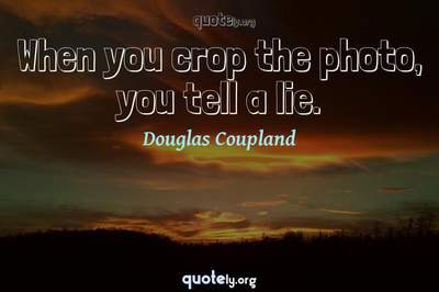 Photo Quote of When you crop the photo, you tell a lie.