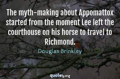 Photo Quote of The myth-making about Appomattox started from the moment Lee left the courthouse on his horse to travel to Richmond.