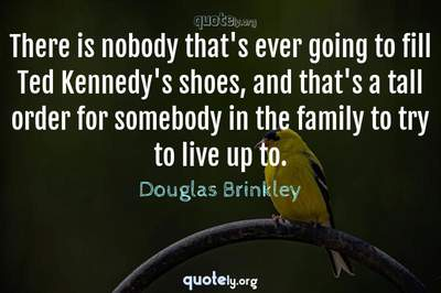 Photo Quote of There is nobody that's ever going to fill Ted Kennedy's shoes, and that's a tall order for somebody in the family to try to live up to.
