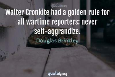 Photo Quote of Walter Cronkite had a golden rule for all wartime reporters: never self-aggrandize.