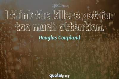 Photo Quote of I think the killers get far too much attention.