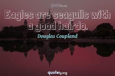 Photo Quote of Eagles are seagulls with a good hairdo.