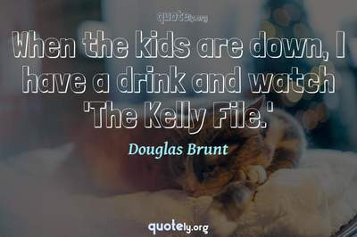 Photo Quote of When the kids are down, I have a drink and watch 'The Kelly File.'