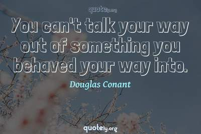 Photo Quote of You can't talk your way out of something you behaved your way into.