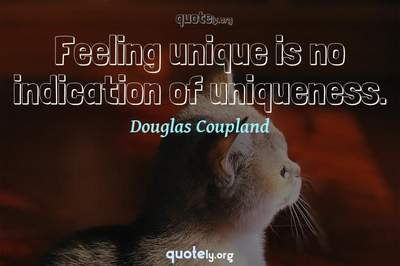 Photo Quote of Feeling unique is no indication of uniqueness.