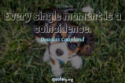 Photo Quote of Every single moment is a coincidence.