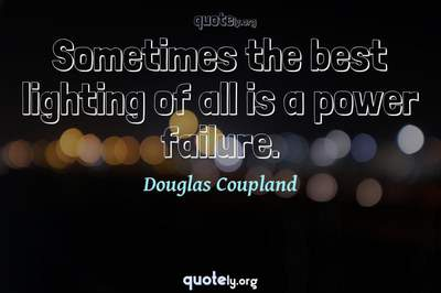 Photo Quote of Sometimes the best lighting of all is a power failure.