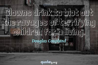 Photo Quote of Clowns drink to blot out the ravages of terrifying children for a living.